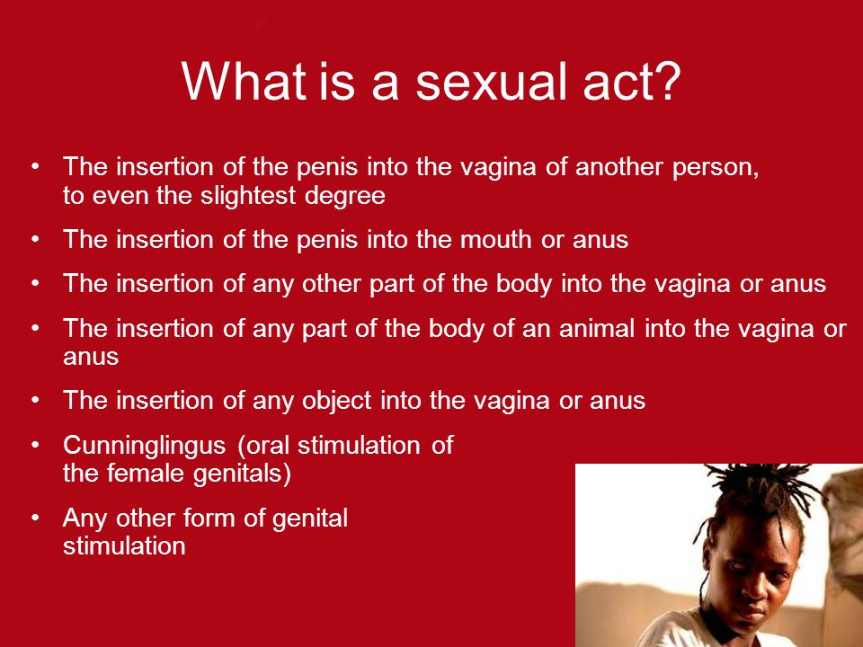 What is a sexual act The insertion of the penis into the vagina of another person, to even the slightest degree.