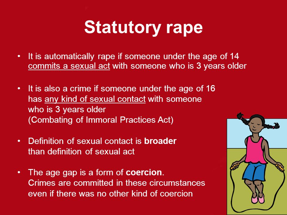 Statutory rape It is automatically rape if someone under the age of 14 commits a sexual act with someone who is 3 years older.