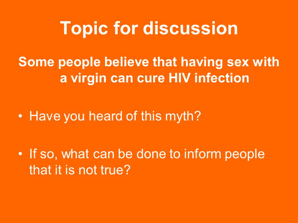 Topic for discussion Some people believe that having sex with a virgin can cure HIV infection. Have you heard of this myth
