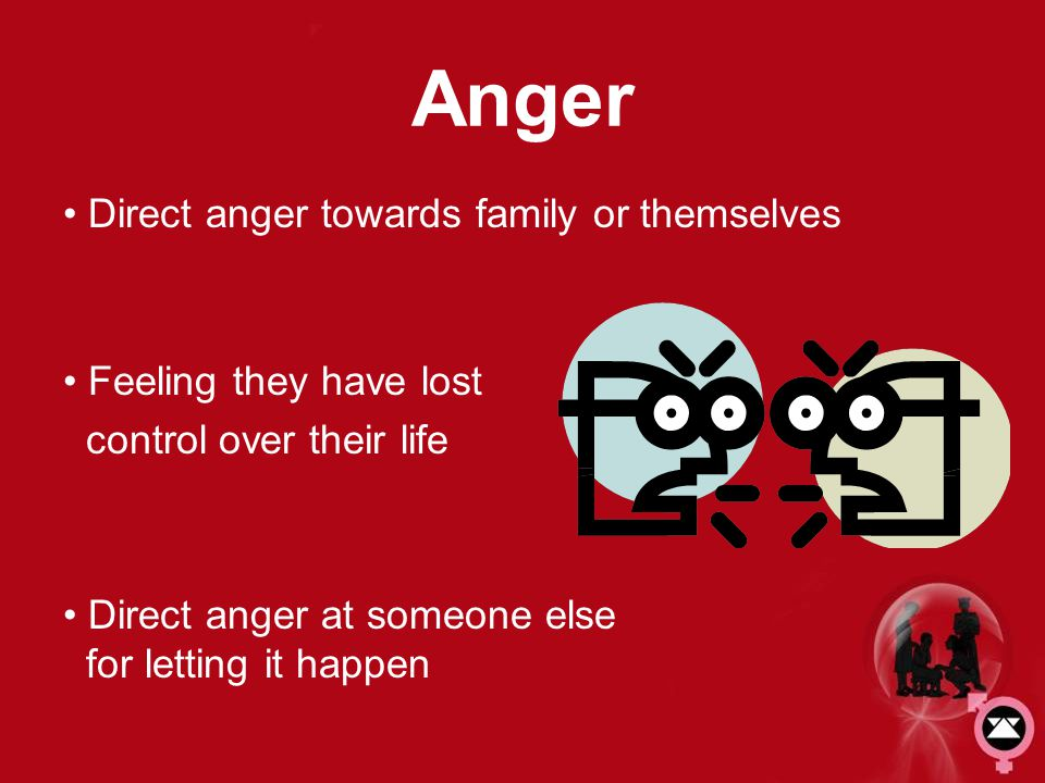 Anger Direct anger towards family or themselves Feeling they have lost