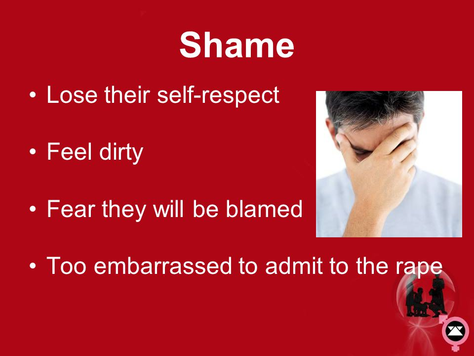 Shame Lose their self-respect Feel dirty Fear they will be blamed
