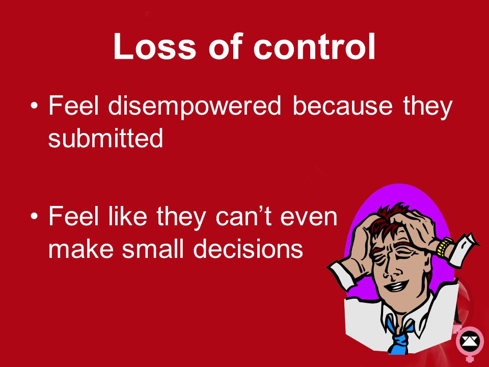 Loss of control Feel disempowered because they submitted