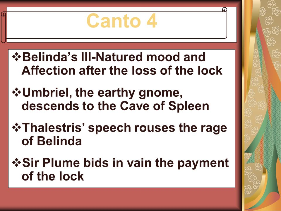 Canto 4 Belinda's Ill-Natured mood and Affection after the loss of the lock. Umbriel, the earthy gnome, descends to the Cave of Spleen.