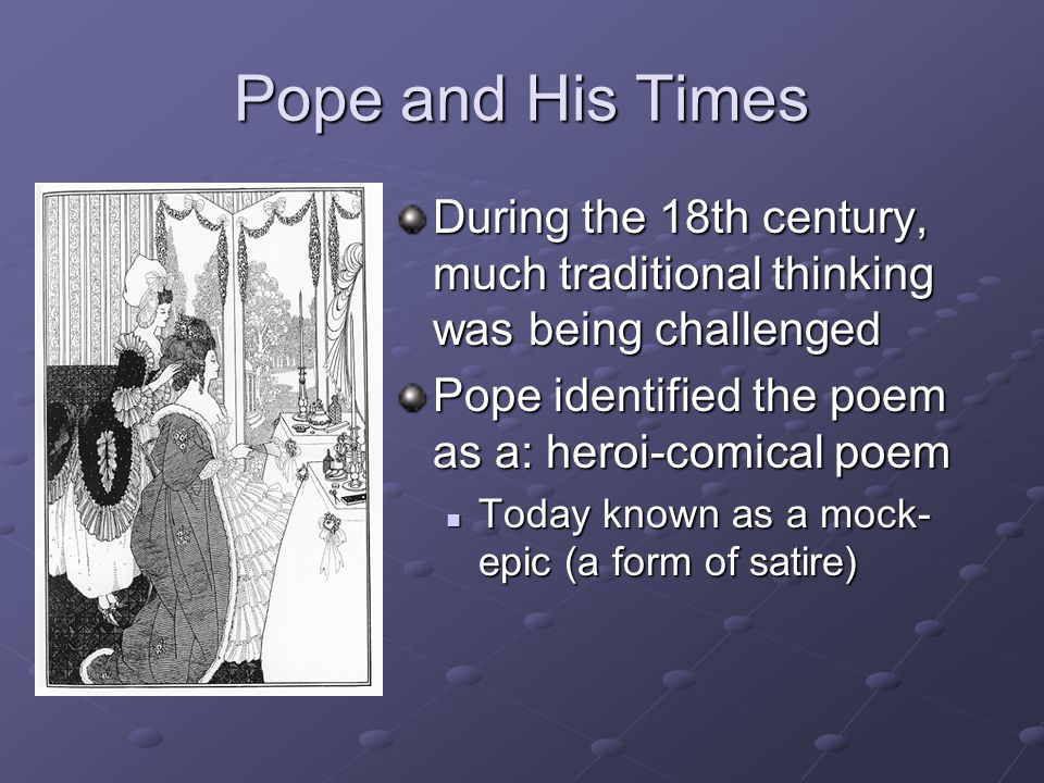 Pope and His Times During the 18th century, much traditional thinking was being challenged. Pope identified the poem as a: heroi-comical poem.