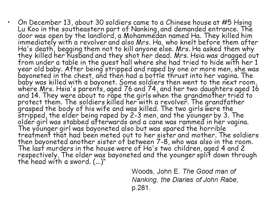 On December 13, about 30 soldiers came to a Chinese house at #5 Hsing Lu Koo in the southeastern part of Nanking, and demanded entrance. The door was open by the landlord, a Mohammedan named Ha. They killed him immediately with a revolver and also Mrs. Ha, who knelt before them after Ha s death, begging them not to kill anyone else. Mrs. Ha asked them why they killed her husband and they shot her dead. Mrs. Hsia was dragged out from under a table in the guest hall where she had tried to hide with her 1 year old baby. After being stripped and raped by one or more men, she was bayoneted in the chest, and then had a bottle thrust into her vagina. The baby was killed with a bayonet. Some soldiers then went to the next room, where Mrs. Hsia s parents, aged 76 and 74, and her two daughters aged 16 and 14. They were about to rape the girls when the grandmother tried to protect them. The soldiers killed her with a revolver. The grandfather grasped the body of his wife and was killed. The two girls were the stripped, the elder being raped by 2-3 men, and the younger by 3. The older girl was stabbed afterwards and a cane was rammed in her vagina. The younger girl was bayoneted also but was spared the horrible treatment that had been meted out to her sister and mother. The soldiers then bayoneted another sister of between 7-8, who was also in the room. The last murders in the house were of Ha s two children, aged 4 and 2 respectively. The older was bayoneted and the younger split down through the head with a sword. (...)