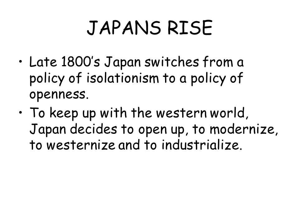 JAPANS RISE Late 1800's Japan switches from a policy of isolationism to a policy of openness.