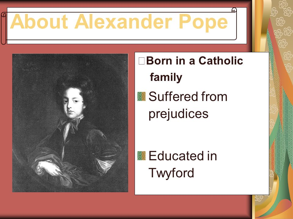 About Alexander Pope Suffered from prejudices Educated in Twyford