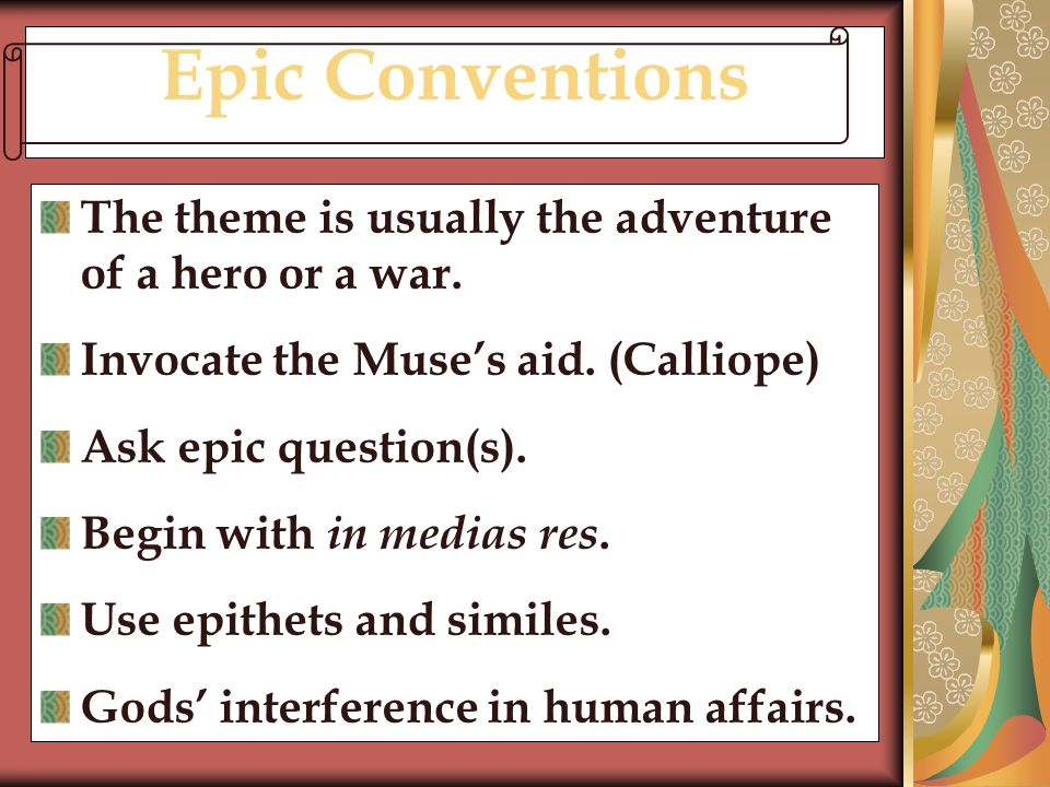 Epic Conventions The theme is usually the adventure of a hero or a war. Invocate the Muse's aid. (Calliope)