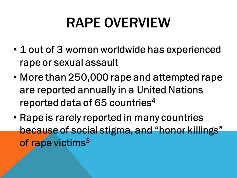 Rape Overview 1 out of 3 women worldwide has experienced rape or sexual assault.