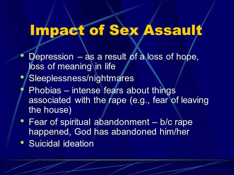 Impact of Sex Assault Depression – as a result of a loss of hope, loss of meaning in life. Sleeplessness/nightmares.