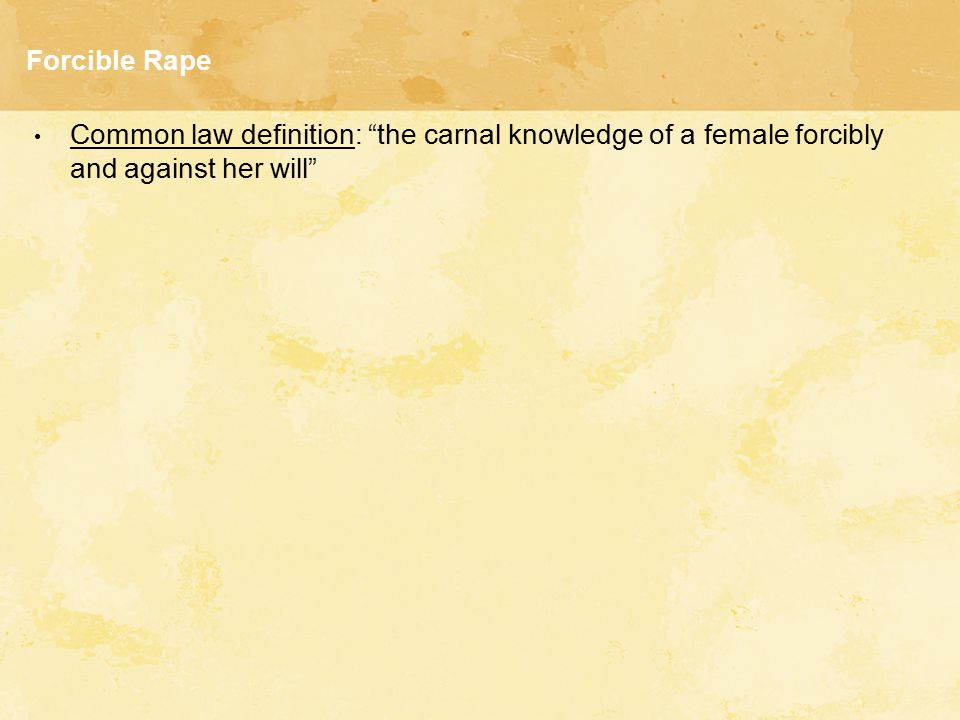 Forcible Rape Common law definition: the carnal knowledge of a female forcibly and against her will