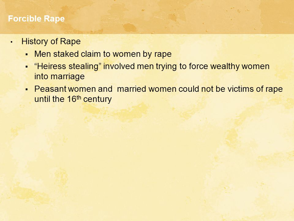 Forcible Rape History of Rape. Men staked claim to women by rape. Heiress stealing involved men trying to force wealthy women into marriage.
