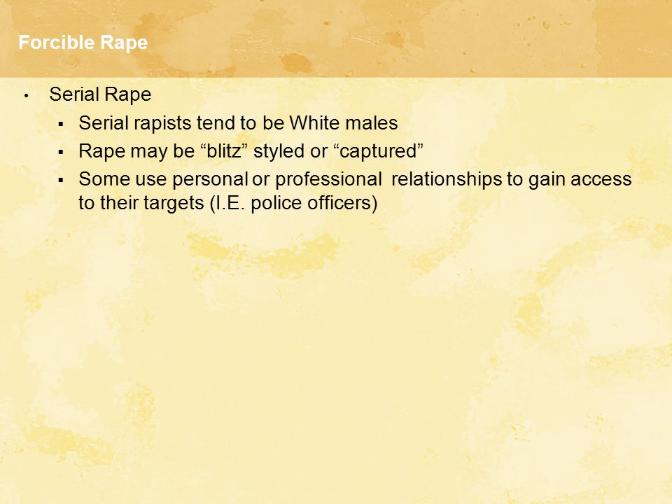 Forcible Rape Serial Rape. Serial rapists tend to be White males. Rape may be blitz styled or captured