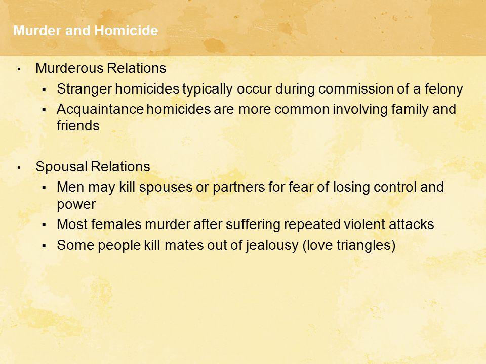 Murder and Homicide Murderous Relations. Stranger homicides typically occur during commission of a felony.