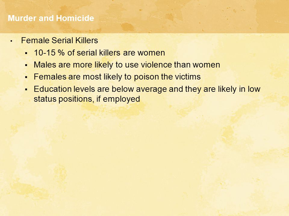 Murder and Homicide Female Serial Killers. 10-15 % of serial killers are women. Males are more likely to use violence than women.