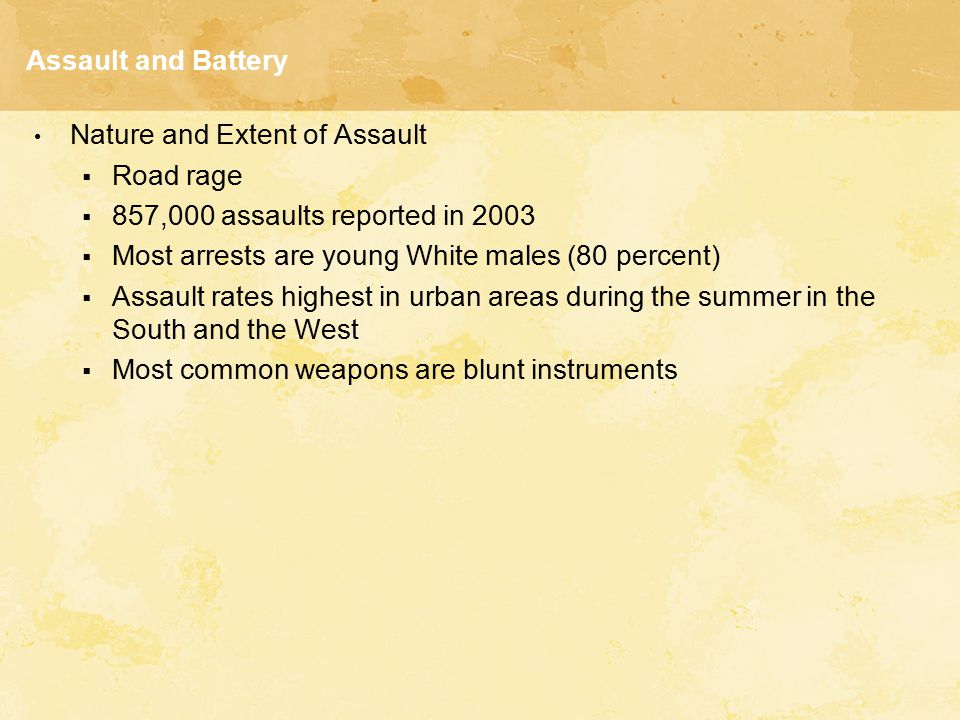 Assault and Battery Nature and Extent of Assault. Road rage. 857,000 assaults reported in 2003. Most arrests are young White males (80 percent)