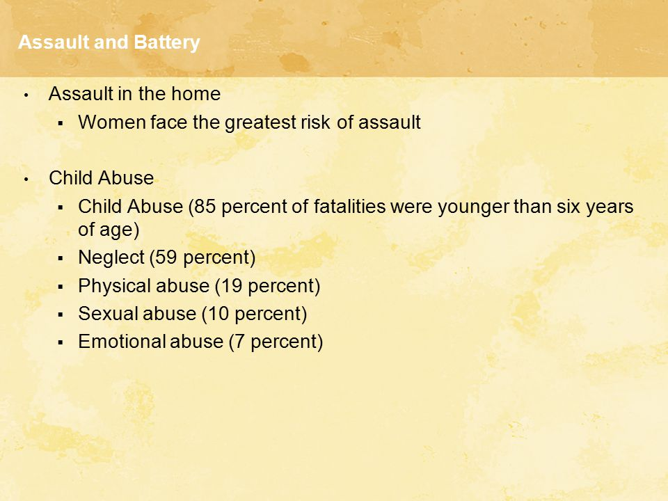 Assault and Battery Assault in the home. Women face the greatest risk of assault. Child Abuse.