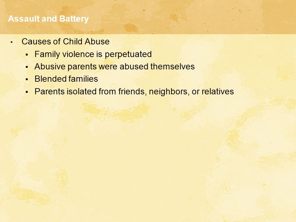 Assault and Battery Causes of Child Abuse. Family violence is perpetuated. Abusive parents were abused themselves.