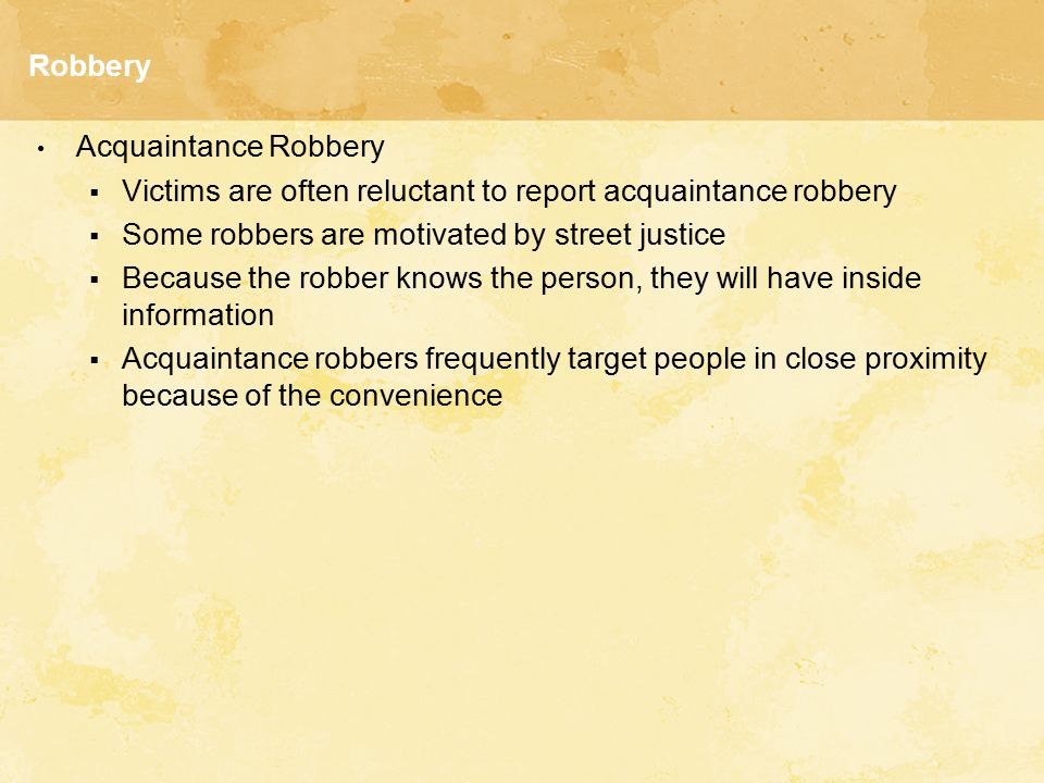 Robbery Acquaintance Robbery. Victims are often reluctant to report acquaintance robbery. Some robbers are motivated by street justice.