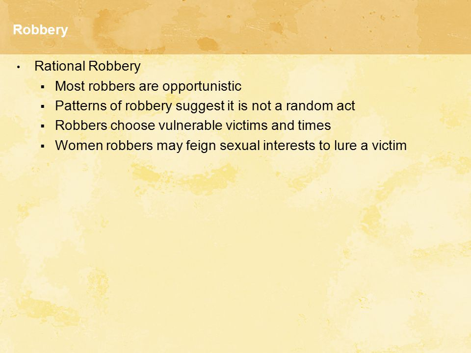 Robbery Rational Robbery. Most robbers are opportunistic. Patterns of robbery suggest it is not a random act.