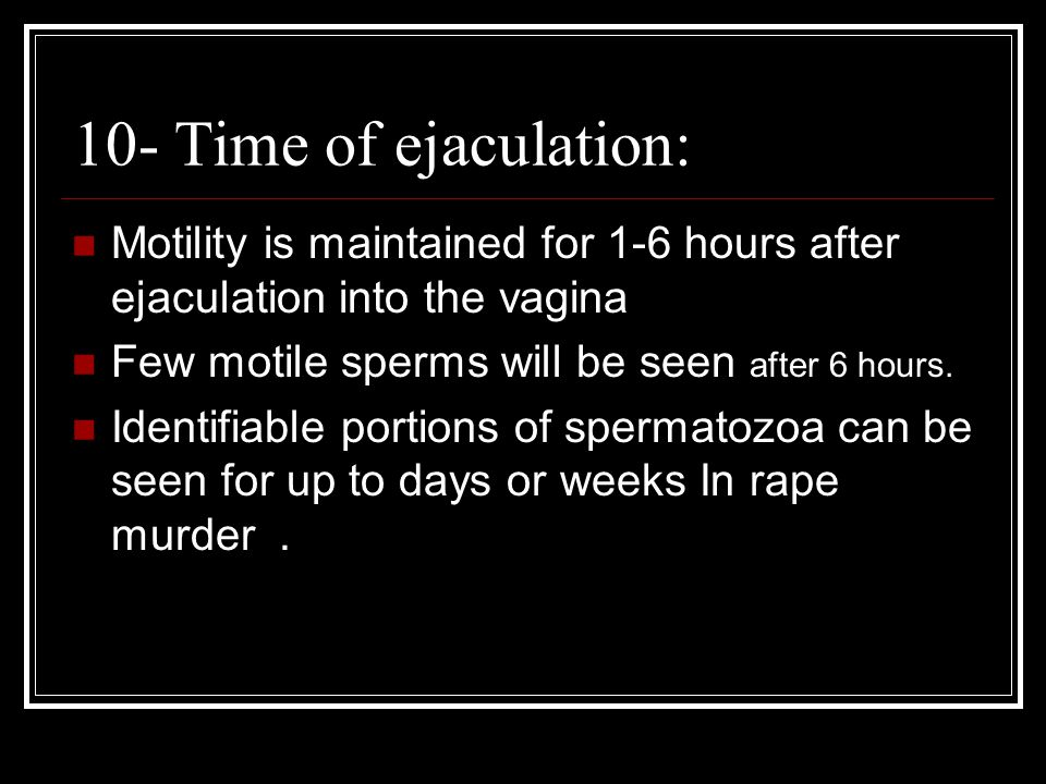 10- Time of ejaculation: Motility is maintained for 1-6 hours after ejaculation into the vagina. Few motile sperms will be seen after 6 hours.