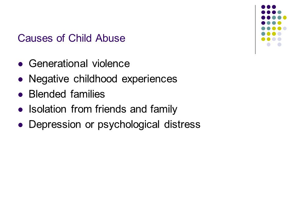 Causes of Child Abuse Generational violence. Negative childhood experiences. Blended families. Isolation from friends and family.