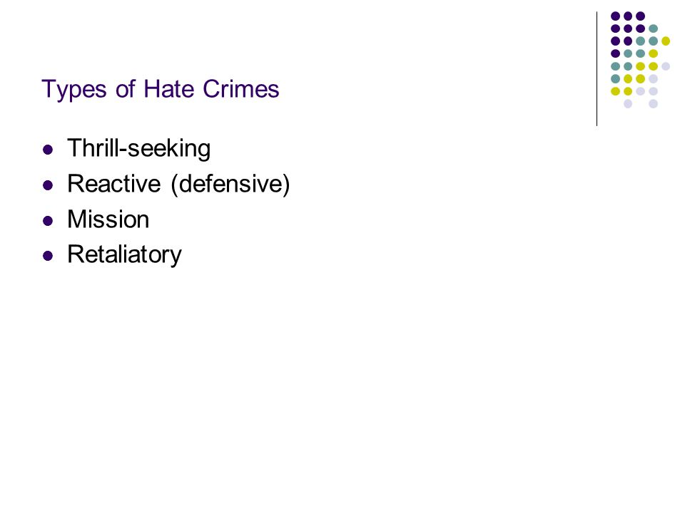 Types of Hate Crimes Thrill-seeking Reactive (defensive) Mission Retaliatory