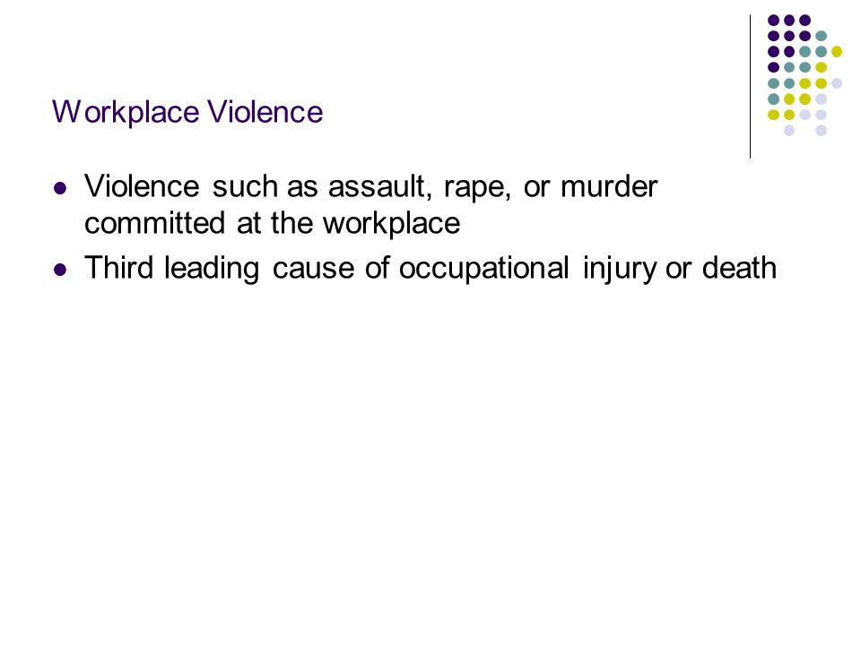 Workplace Violence Violence such as assault, rape, or murder committed at the workplace.