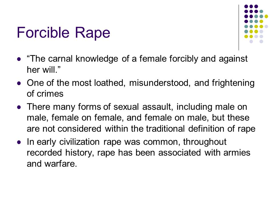 Forcible Rape The carnal knowledge of a female forcibly and against her will. One of the most loathed, misunderstood, and frightening of crimes.
