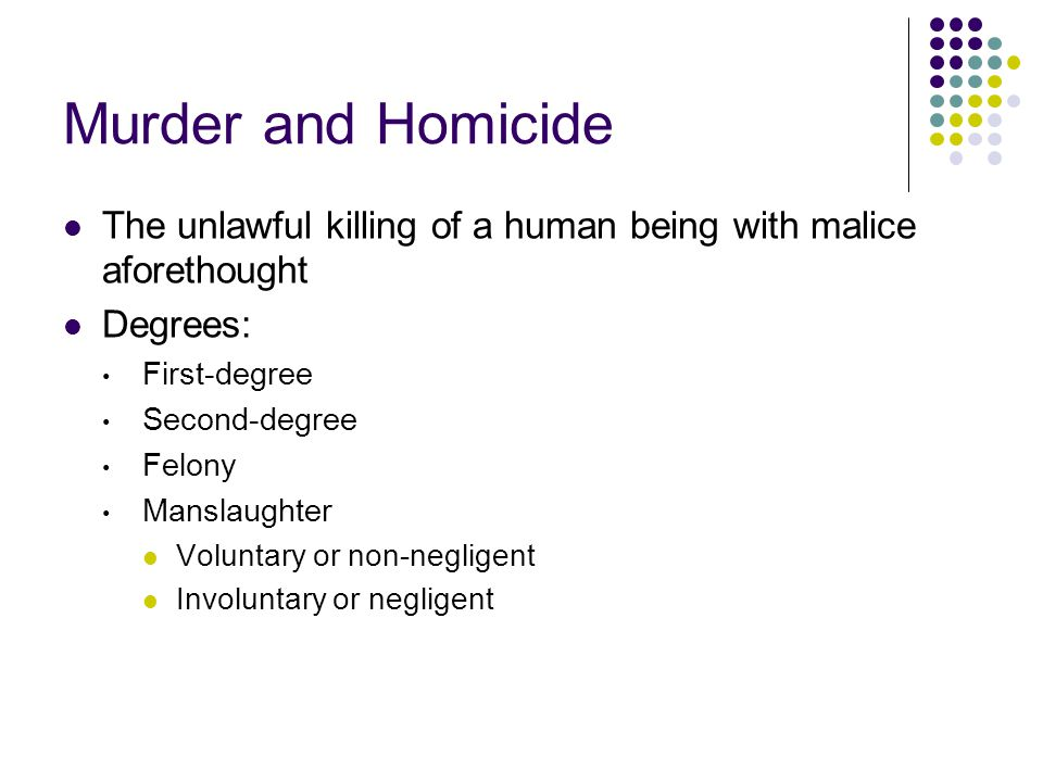 Murder and Homicide The unlawful killing of a human being with malice aforethought. Degrees: First-degree.