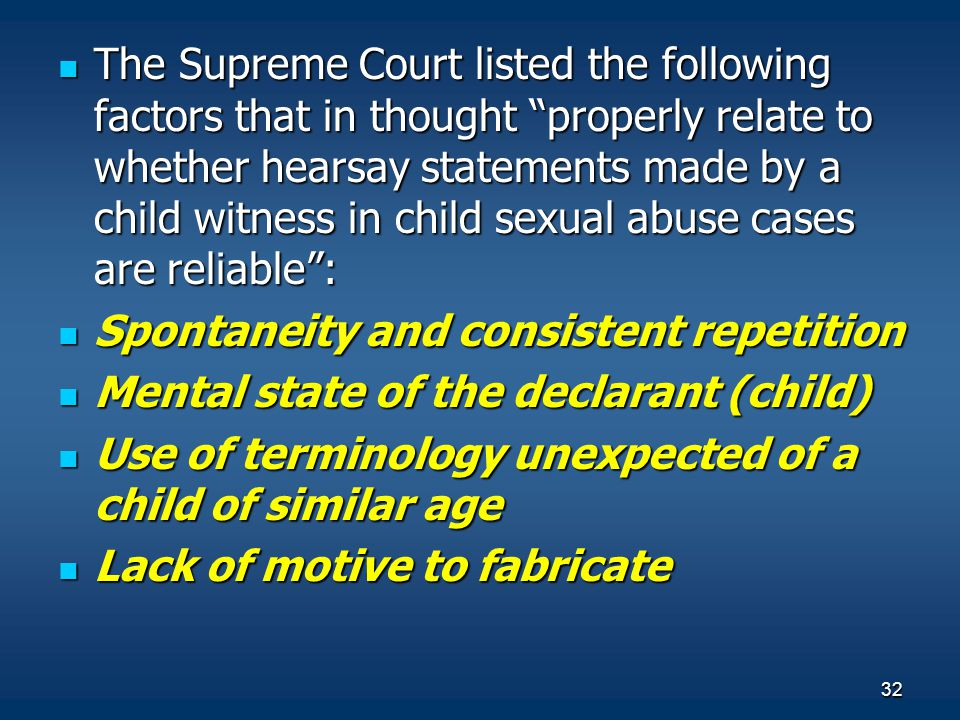 The Supreme Court listed the following factors that in thought properly relate to whether hearsay statements made by a child witness in child sexual abuse cases are reliable :