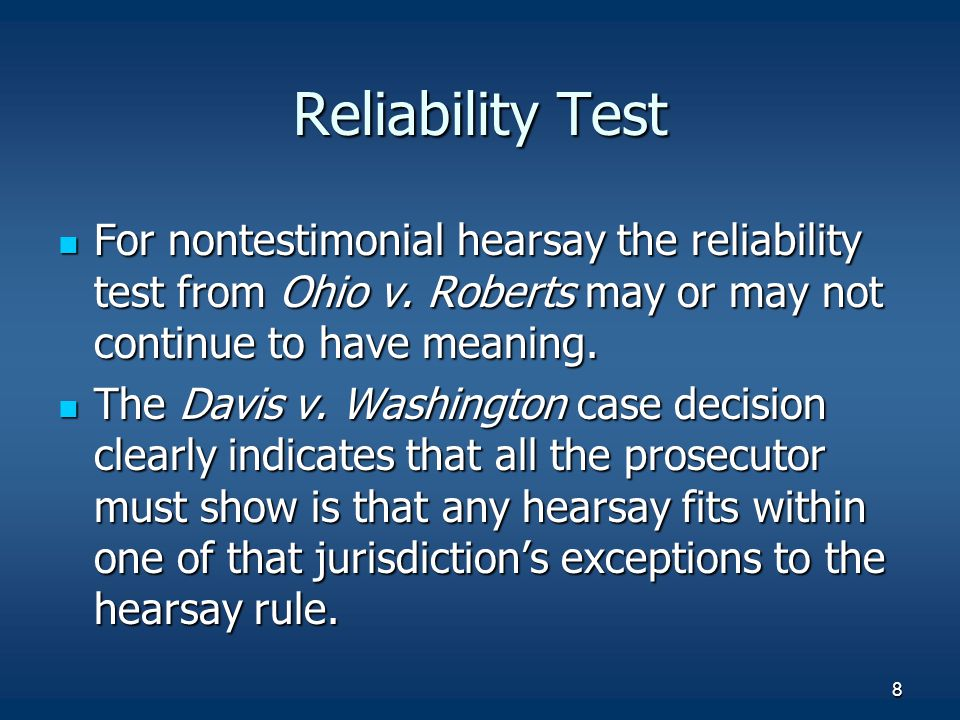 Reliability Test For nontestimonial hearsay the reliability test from Ohio v. Roberts may or may not continue to have meaning.