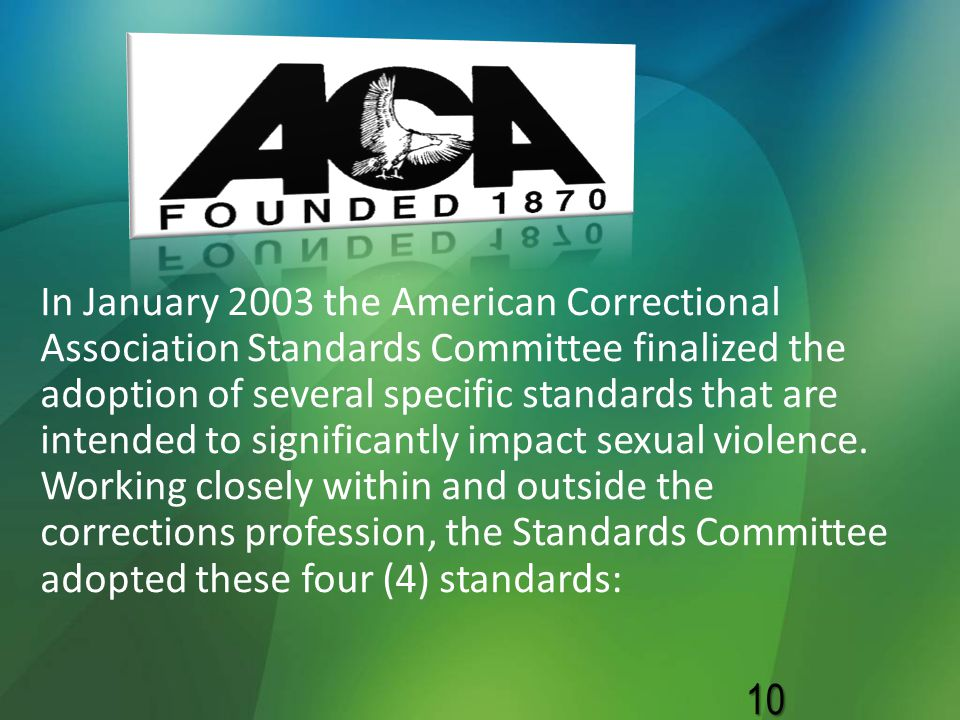 In January 2003 the American Correctional Association Standards Committee finalized the adoption of several specific standards that are intended to significantly impact sexual violence.