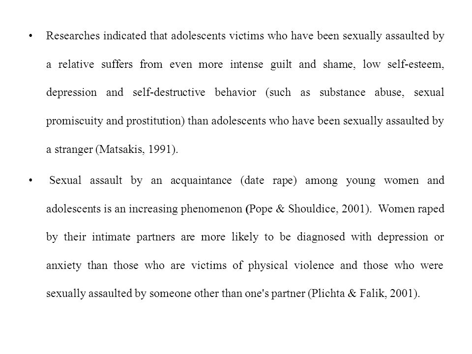Researches indicated that adolescents victims who have been sexually assaulted by a relative suffers from even more intense guilt and shame, low self-esteem, depression and self-destructive behavior (such as substance abuse, sexual promiscuity and prostitution) than adolescents who have been sexually assaulted by a stranger (Matsakis, 1991).