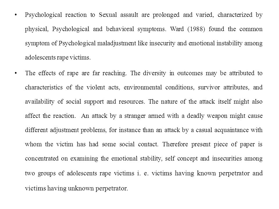 Psychological reaction to Sexual assault are prolonged and varied, characterized by physical, Psychological and behavioral symptoms. Ward (1988) found the common symptom of Psychological maladjustment like insecurity and emotional instability among adolescents rape victims.