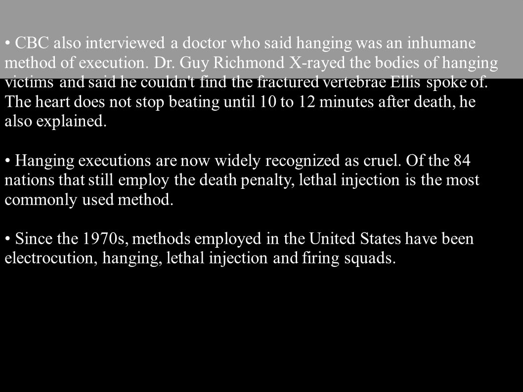 • CBC also interviewed a doctor who said hanging was an inhumane method of execution. Dr. Guy Richmond X-rayed the bodies of hanging victims and said he couldn t find the fractured vertebrae Ellis spoke of. The heart does not stop beating until 10 to 12 minutes after death, he also explained.