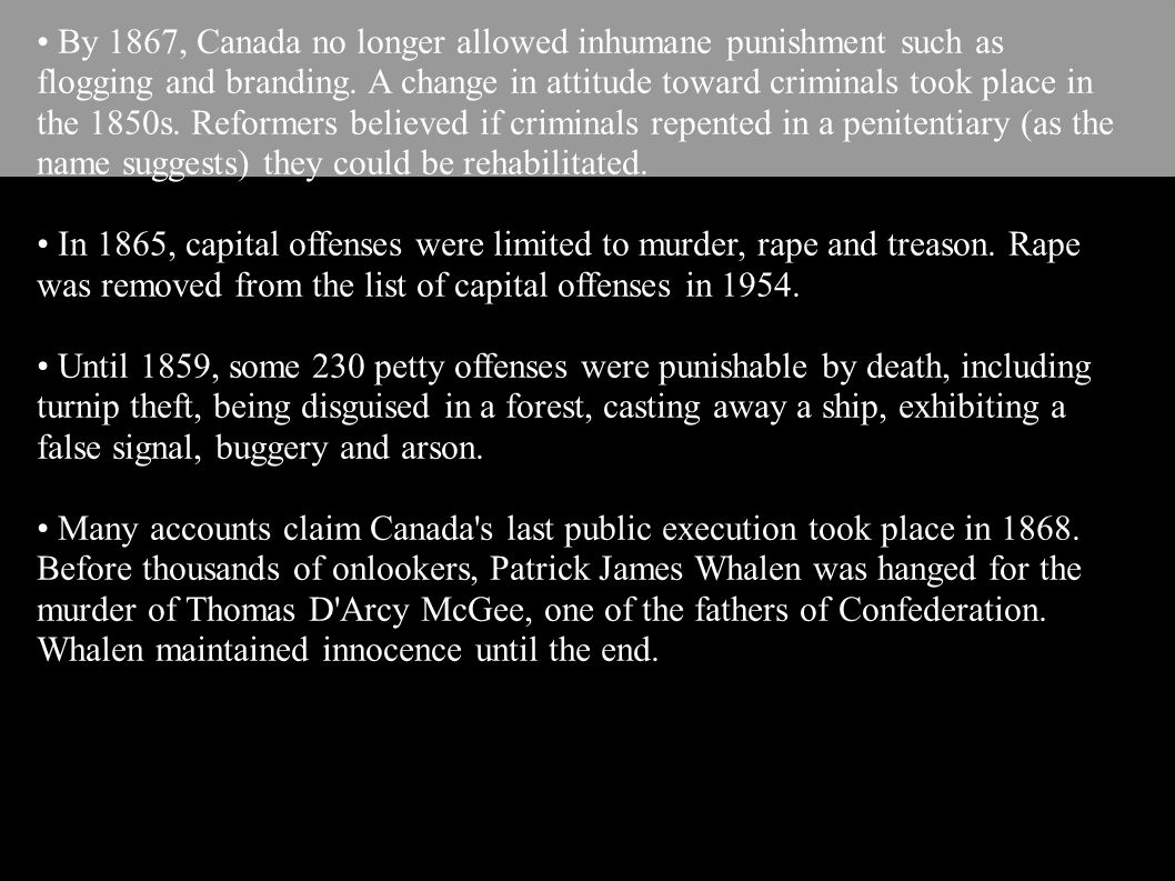 • By 1867, Canada no longer allowed inhumane punishment such as flogging and branding. A change in attitude toward criminals took place in the 1850s. Reformers believed if criminals repented in a penitentiary (as the name suggests) they could be rehabilitated.