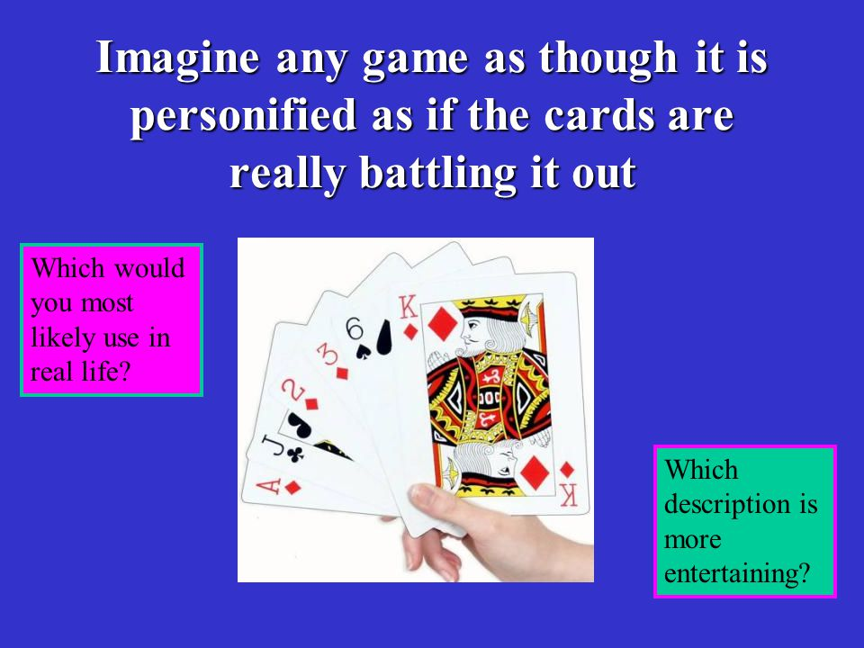Imagine any game as though it is personified as if the cards are really battling it out