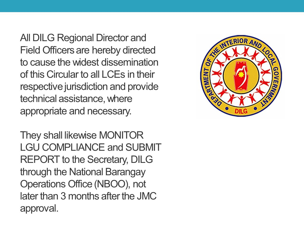 All DILG Regional Director and Field Officers are hereby directed to cause the widest dissemination of this Circular to all LCEs in their respective jurisdiction and provide technical assistance, where appropriate and necessary.