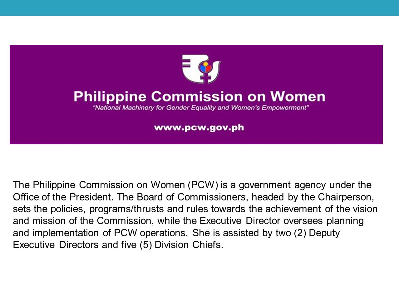 The Philippine Commission on Women (PCW) is a government agency under the Office of the President.