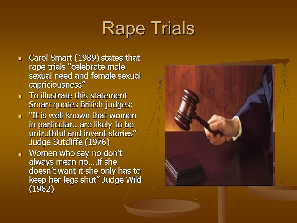 Rape Trials Carol Smart (1989) states that rape trials celebrate male sexual need and female sexual capriciousness