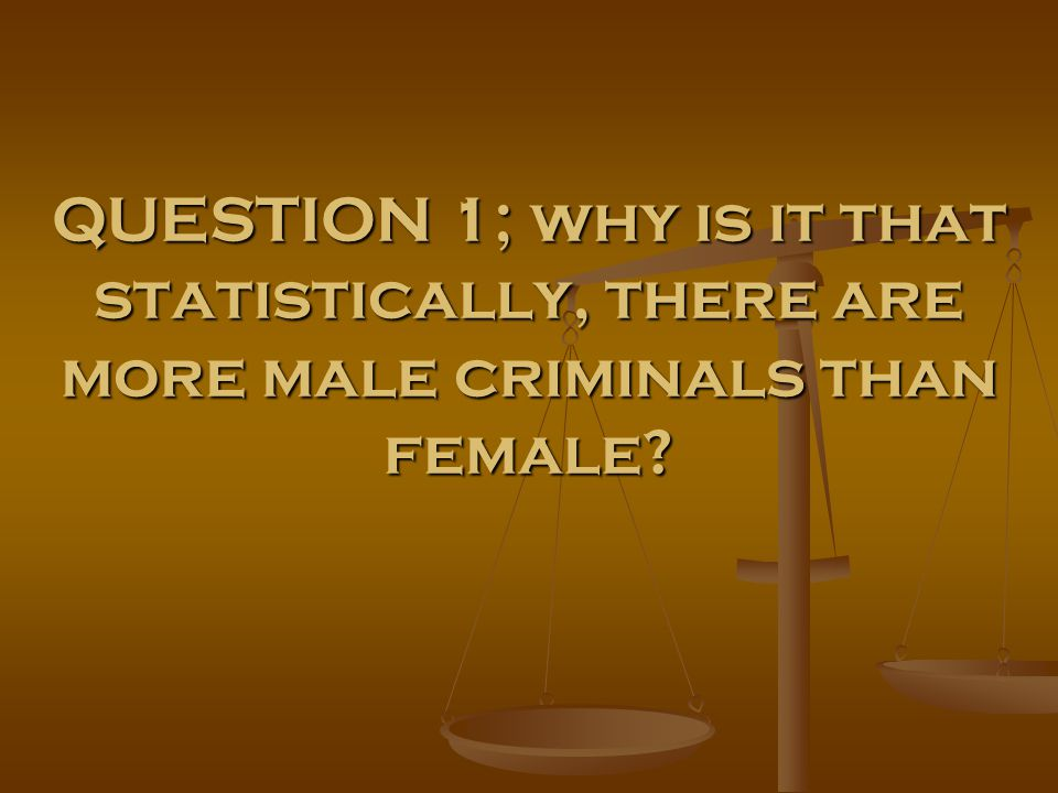 QUESTION 1; why is it that statistically, there are more male criminals than female