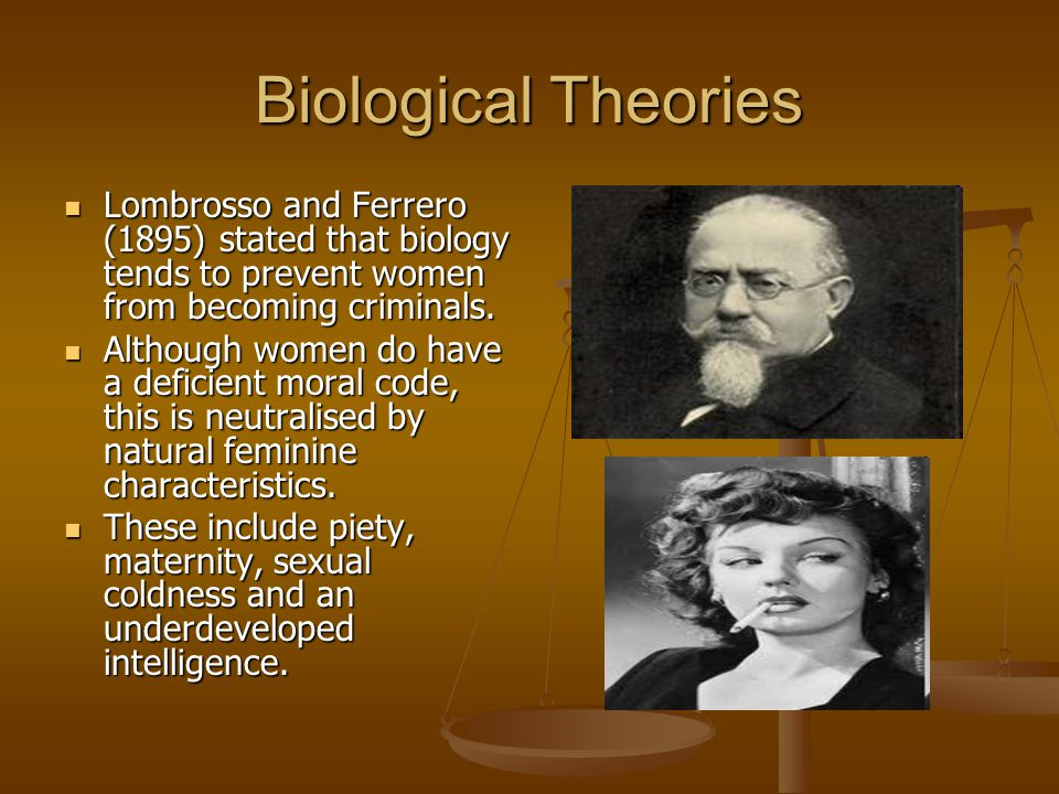 Biological Theories Lombrosso and Ferrero (1895) stated that biology tends to prevent women from becoming criminals.