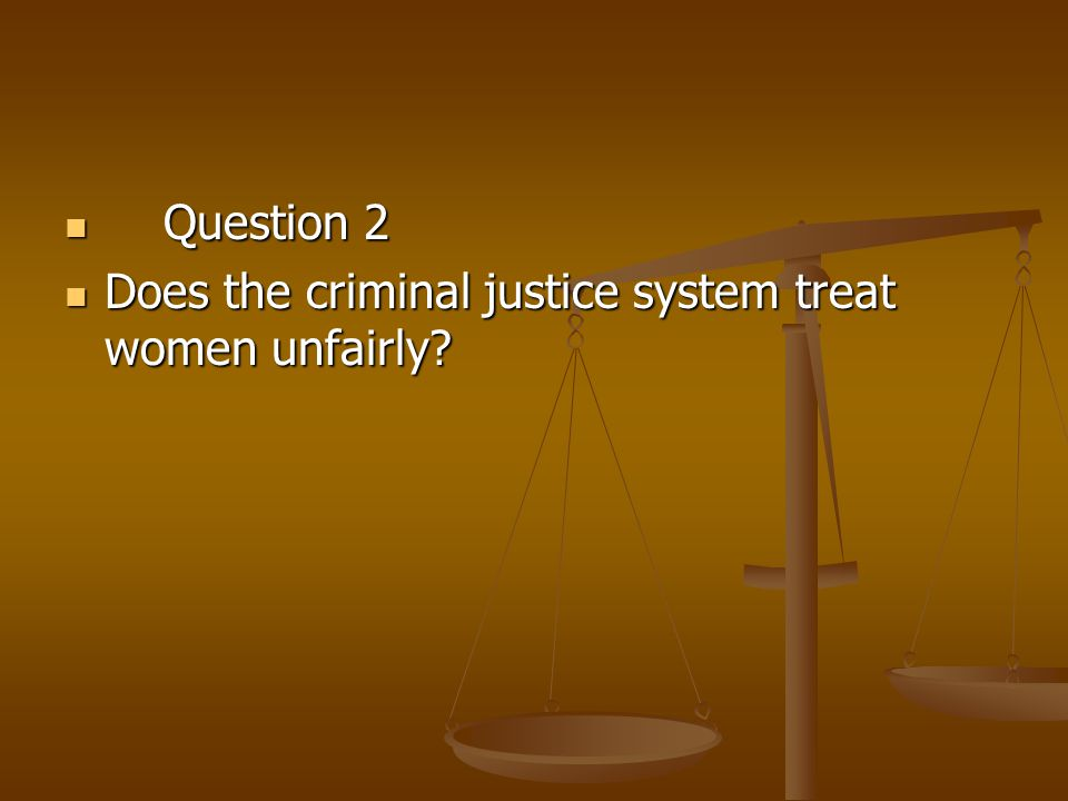 Question 2 Does the criminal justice system treat women unfairly