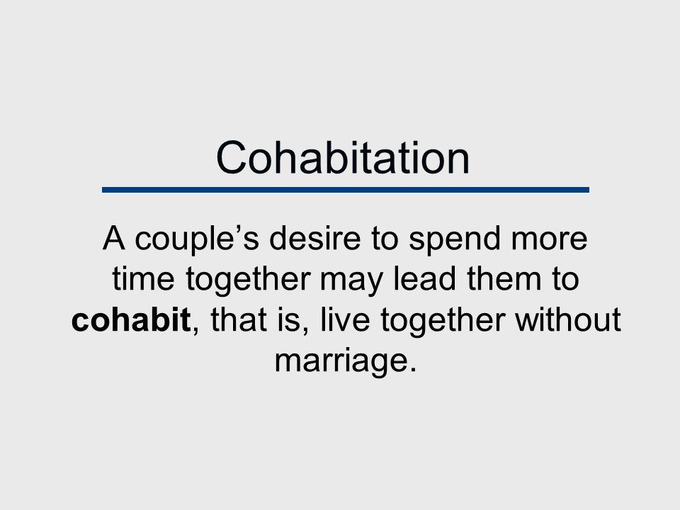 Cohabitation A couple's desire to spend more time together may lead them to cohabit, that is, live together without marriage.