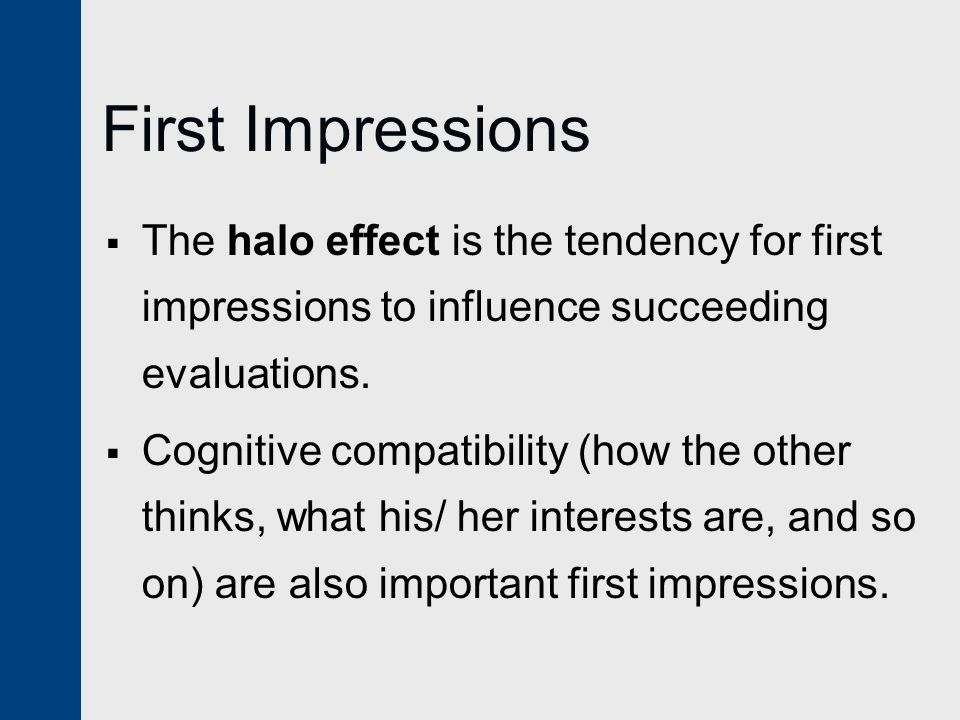 First Impressions The halo effect is the tendency for first impressions to influence succeeding evaluations.