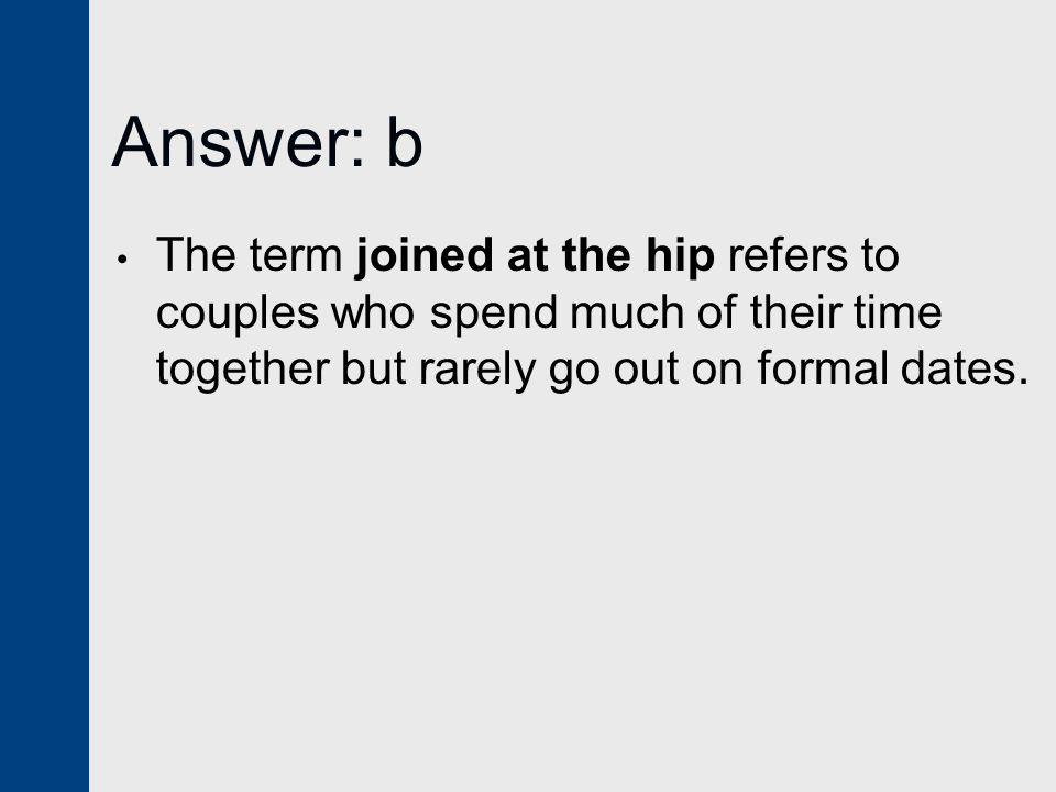 Answer: b The term joined at the hip refers to couples who spend much of their time together but rarely go out on formal dates.