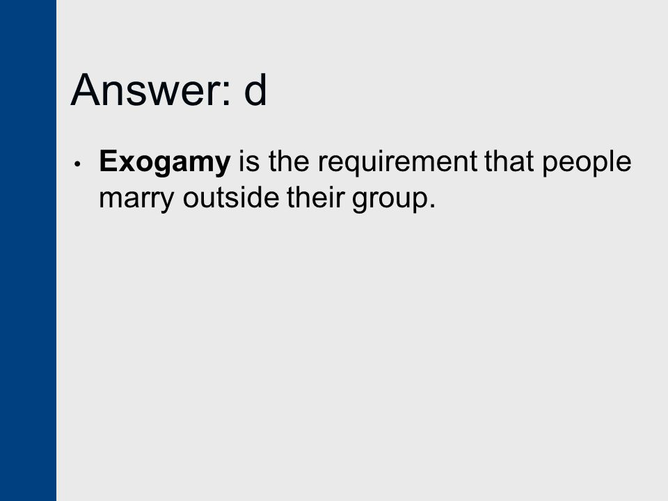 Answer: d Exogamy is the requirement that people marry outside their group.