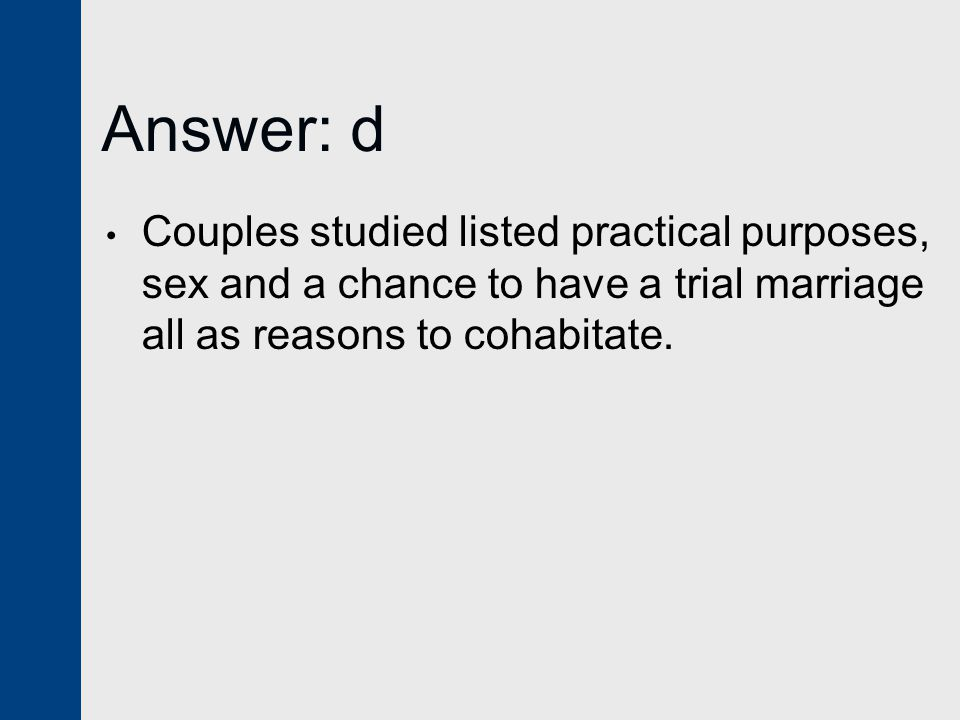 Answer: d Couples studied listed practical purposes, sex and a chance to have a trial marriage all as reasons to cohabitate.