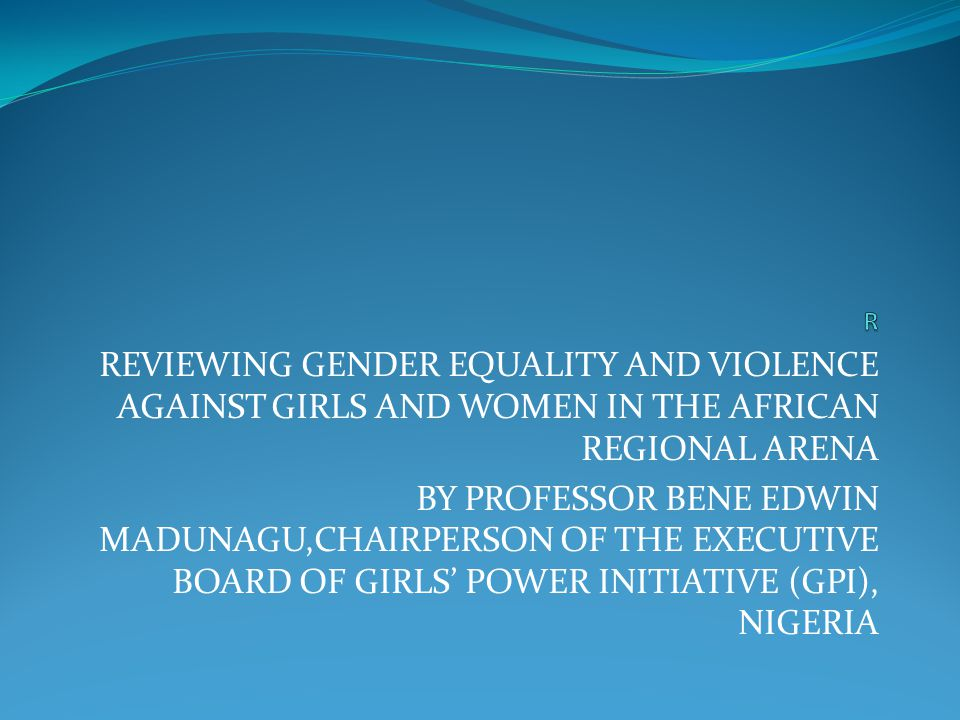 R REVIEWING GENDER EQUALITY AND VIOLENCE AGAINST GIRLS AND WOMEN IN THE AFRICAN REGIONAL ARENA.